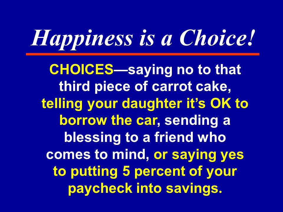 CHOICES—saying no to that third piece of carrot cake, telling your daughter it's OK to borrow the car, sending a blessing to a friend who comes to mind, or saying yes to putting 5 percent of your paycheck into savings.
