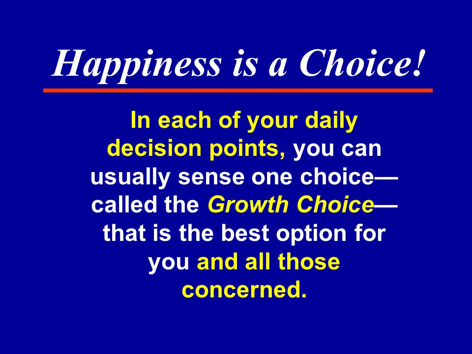 In each of your daily decision points, you can usually sense one choice— called the Growth Choice— that is the best option for you and all those concerned.