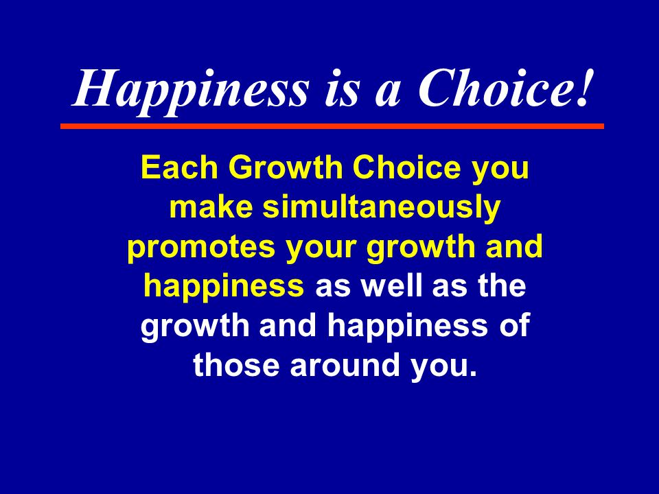 Each Growth Choice you make simultaneously promotes your growth and happiness as well as the growth and happiness of those around you.