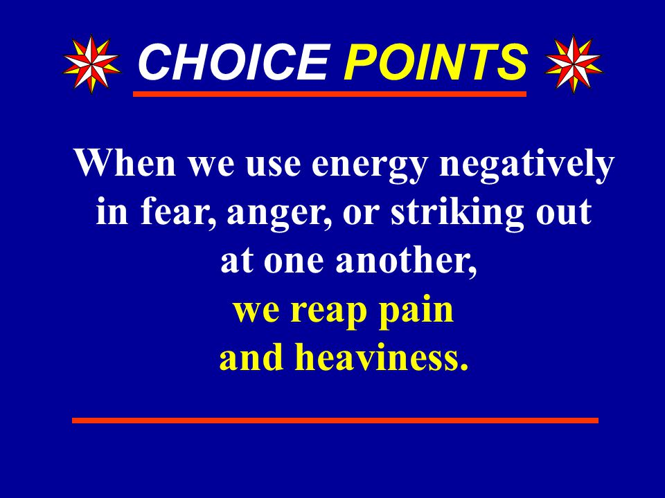 CHOICE POINTS When we use energy negatively in fear, anger, or striking out at one another, we reap pain and heaviness.