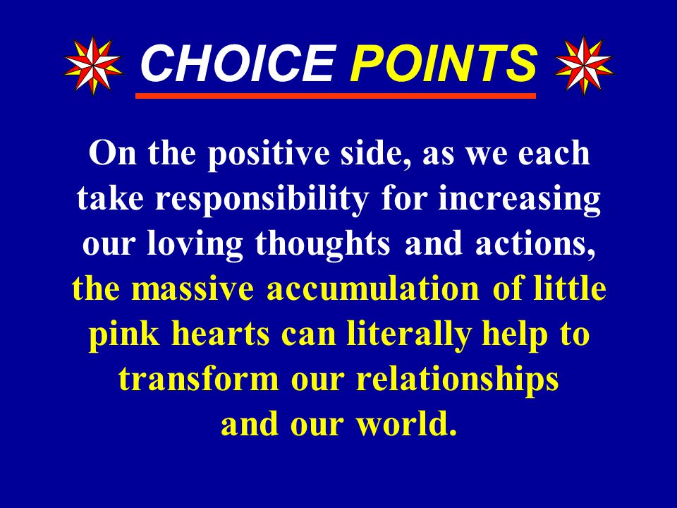 CHOICE POINTS On the positive side, as we each take responsibility for increasing our loving thoughts and actions, the massive accumulation of little pink hearts can literally help to transform our relationships and our world.