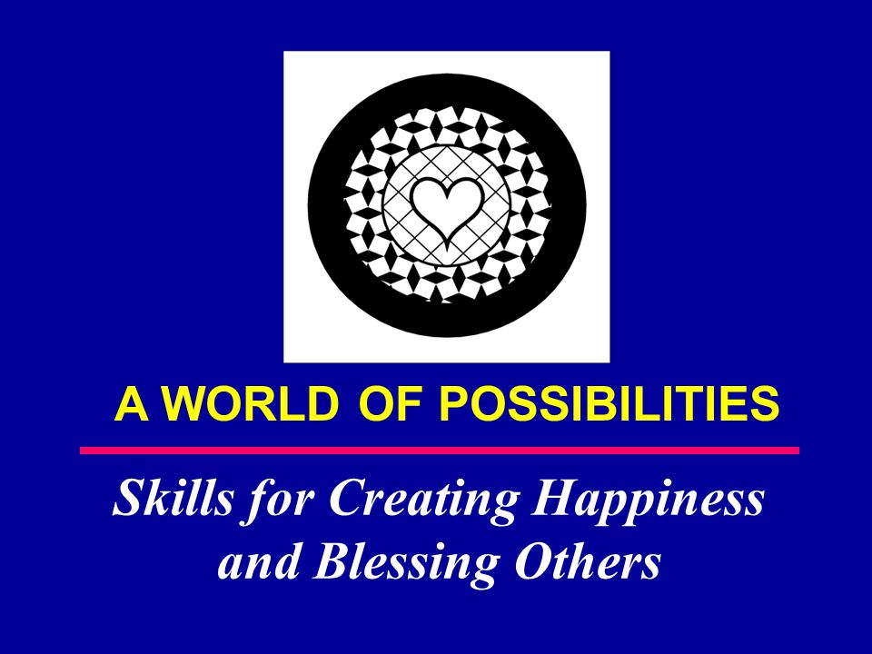 A WORLD OF POSSIBILITIES Skills for Creating Happiness and Blessing Others