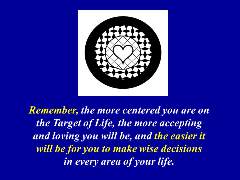 Remember, the more centered you are on the Target of Life, the more accepting and loving you will be, and the easier it will be for you to make wise decisions in every area of your life.