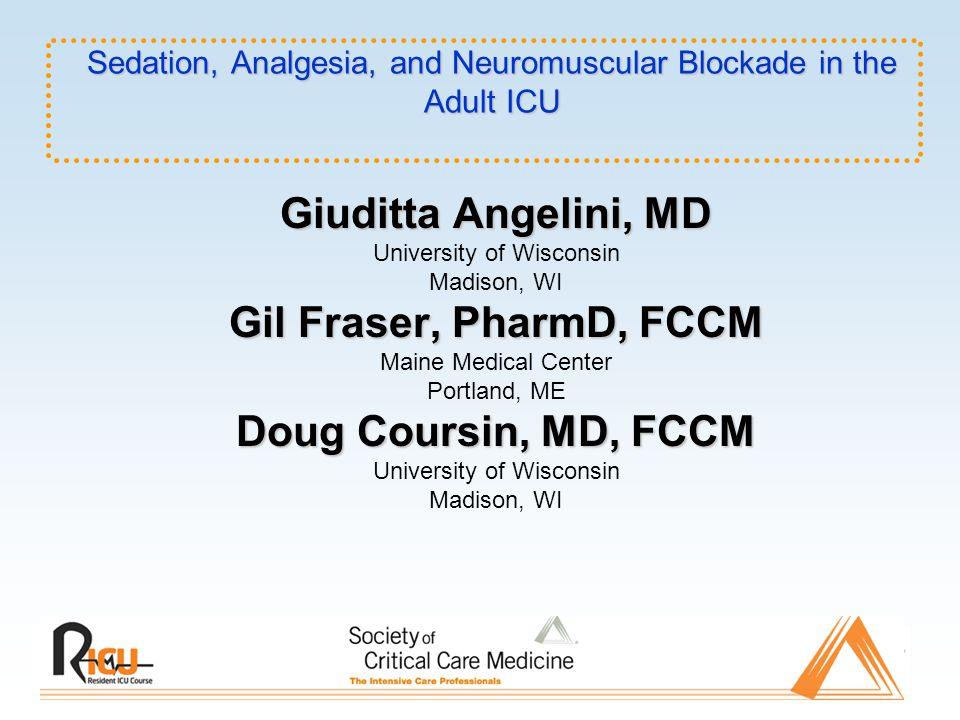 Sedation, Analgesia, and Neuromuscular Blockade in the Adult ICU Giuditta Angelini, MD University of Wisconsin Madison, WI Gil Fraser, PharmD, FCCM Ma