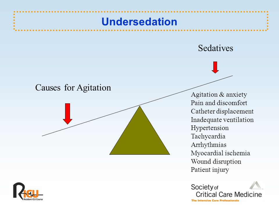 Undersedation Sedatives Causes for Agitation Agitation & anxiety Pain and discomfort Catheter displacement Inadequate ventilation Hypertension Tachyca