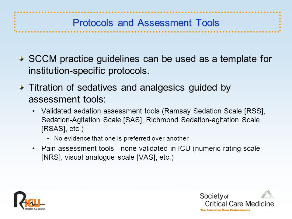 SCCM practice guidelines can be used as a template for institution-specific protocols. Titration of sedatives and analgesics guided by assessment tool