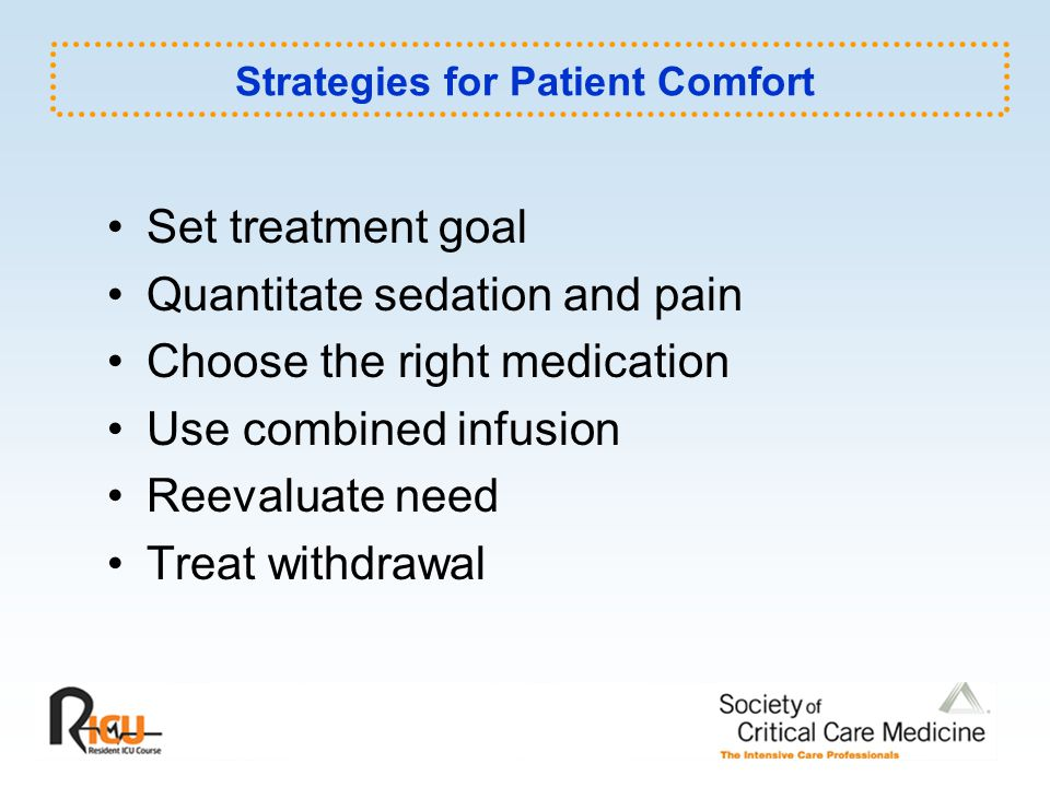 Strategies for Patient Comfort Set treatment goal Quantitate sedation and pain Choose the right medication Use combined infusion Reevaluate need Treat