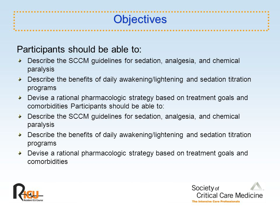 Objectives Participants should be able to: Describe the SCCM guidelines for sedation, analgesia, and chemical paralysis Describe the benefits of daily