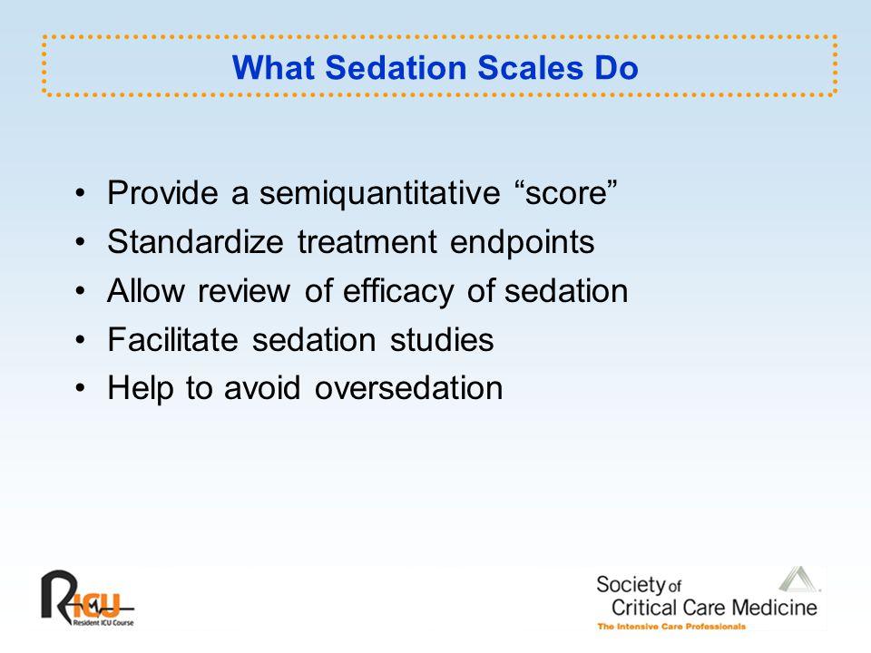 "What Sedation Scales Do Provide a semiquantitative ""score"" Standardize treatment endpoints Allow review of efficacy of sedation Facilitate sedation st"