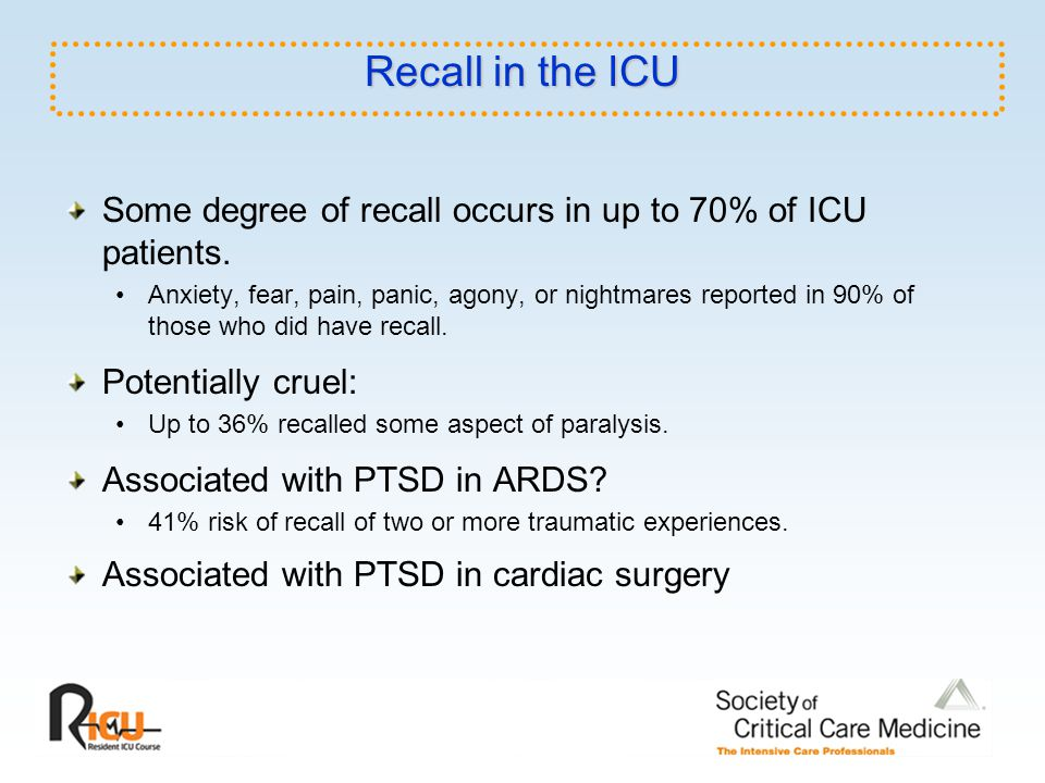 Recall in the ICU Some degree of recall occurs in up to 70% of ICU patients. Anxiety, fear, pain, panic, agony, or nightmares reported in 90% of those