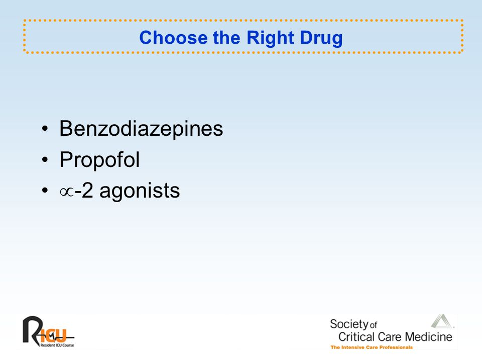 Choose the Right Drug Benzodiazepines Propofol  -2 agonists