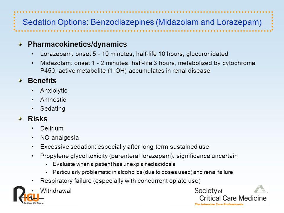 Pharmacokinetics/dynamics Lorazepam: onset 5 - 10 minutes, half-life 10 hours, glucuronidated Midazolam: onset 1 - 2 minutes, half-life 3 hours, metab