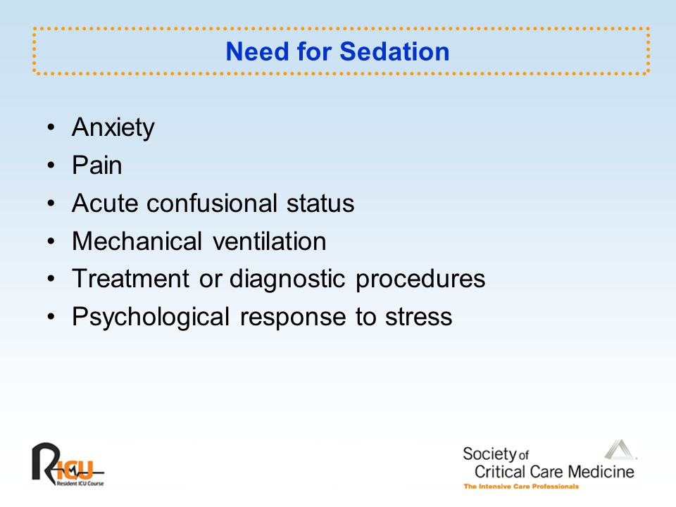 Goals of Sedation in ICU Patient comfort and Control of pain Anxiolysis and amnesia Blunting adverse autonomic and hemodynamic responses Facilitate nursing management Facilitate mechanical ventilation Avoid self-extubation Reduce oxygen consumption