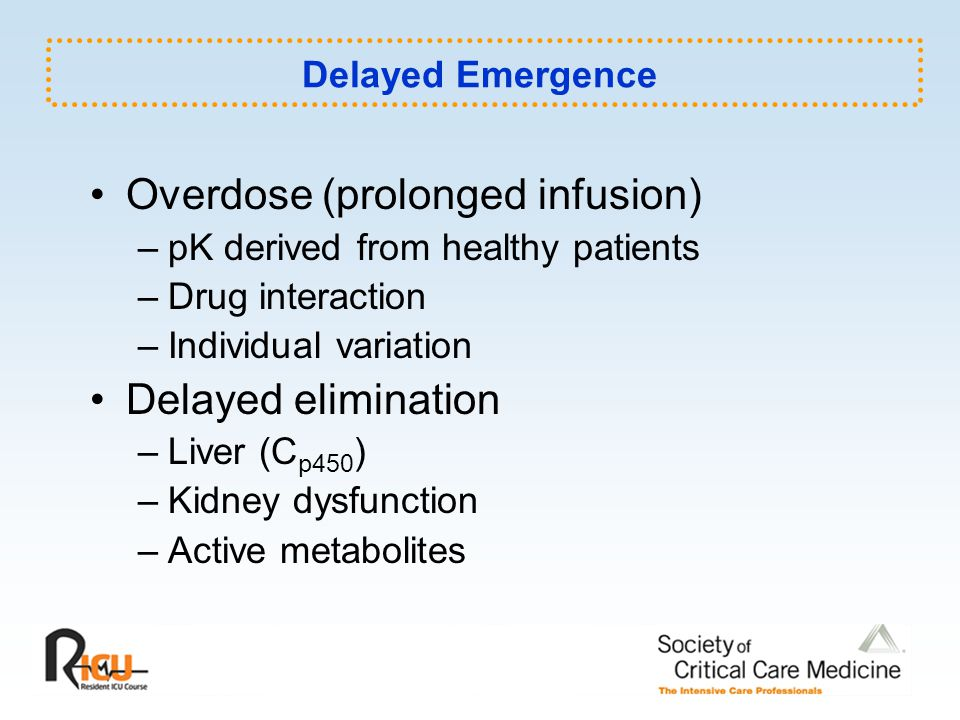 Delayed Emergence Overdose (prolonged infusion) –pK derived from healthy patients –Drug interaction –Individual variation Delayed elimination –Liver (