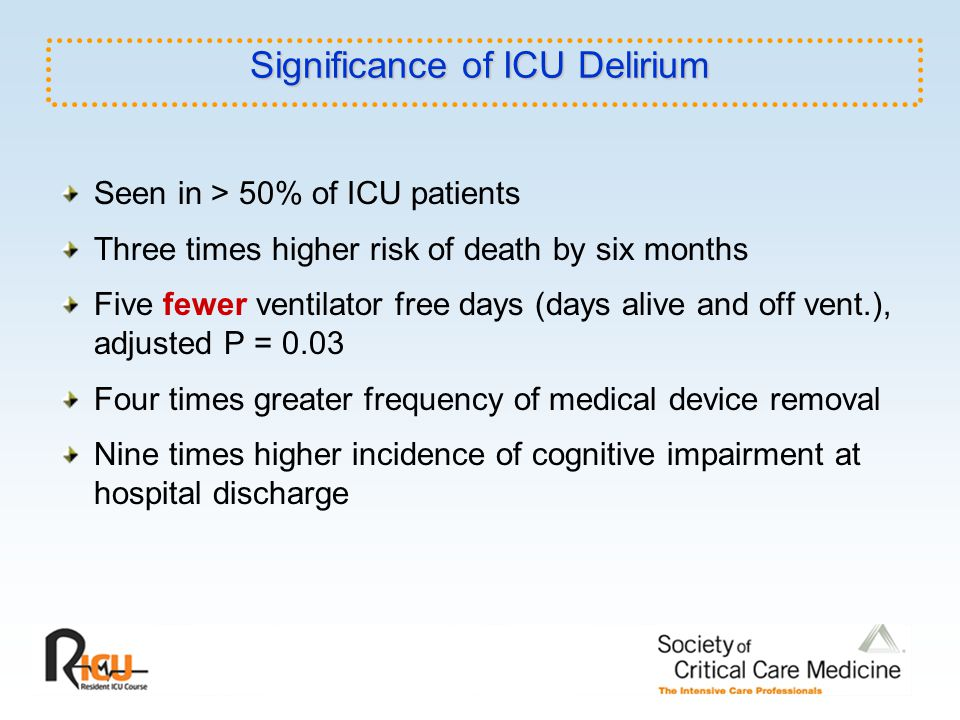 Significance of ICU Delirium Seen in > 50% of ICU patients Three times higher risk of death by six months Five fewer ventilator free days (days alive