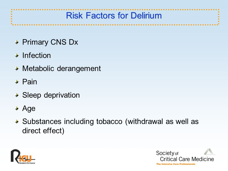 Risk Factors for Delirium Primary CNS Dx Infection Metabolic derangement Pain Sleep deprivation Age Substances including tobacco (withdrawal as well a