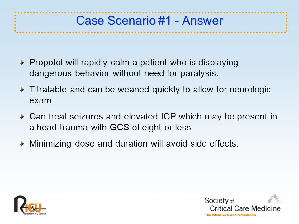 Case Scenario #1 - Answer Propofol will rapidly calm a patient who is displaying dangerous behavior without need for paralysis. Titratable and can be