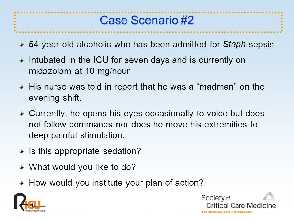Case Scenario #2 54-year-old alcoholic who has been admitted for Staph sepsis Intubated in the ICU for seven days and is currently on midazolam at 10