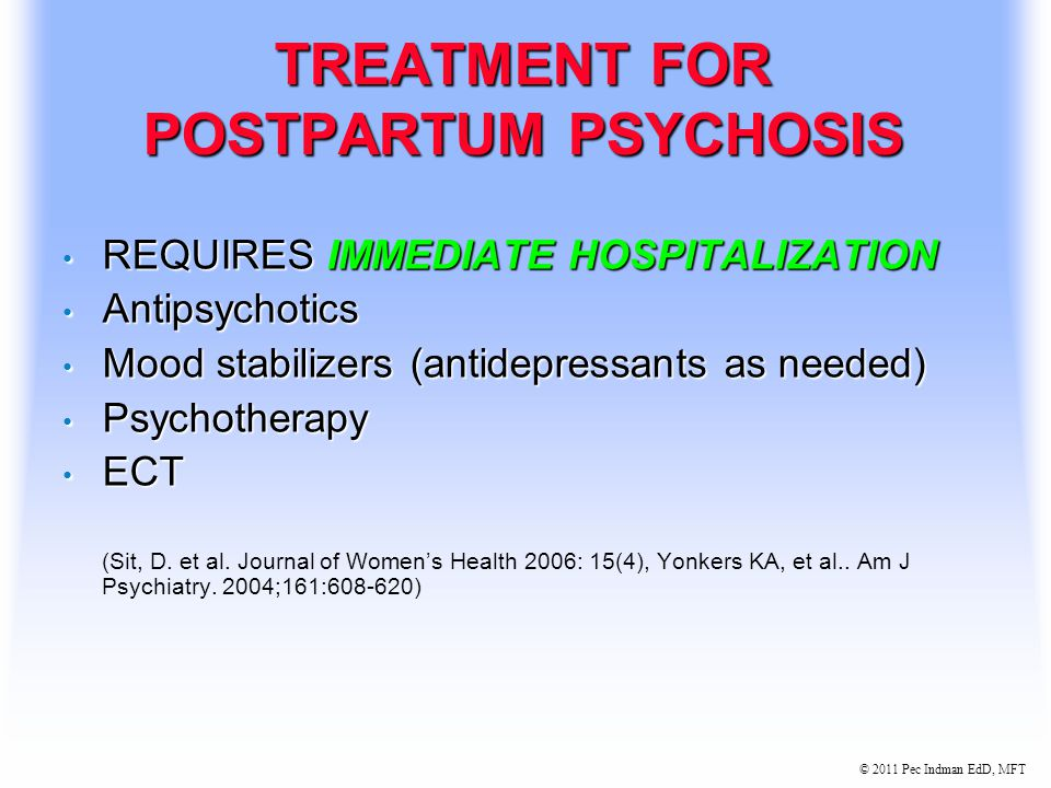© 2011 Pec Indman EdD, MFT SYMPTOMS OF POSTPARTUM PSYCHOSIS Usually begins 48-72 hours postpartum Usually begins 48-72 hours postpartum Most develop symptoms within 2-4 weeks Most develop symptoms within 2-4 weeks Visual or auditory hallucinations Visual or auditory hallucinations Early symptoms restlessness, agitation, irritability Early symptoms restlessness, agitation, irritability Confusion, paranoia, extreme moodswings Confusion, paranoia, extreme moodswings Delusional thinking (infant death, denial of birth, need to kill baby) Delusional thinking (infant death, denial of birth, need to kill baby) (Sit, D.