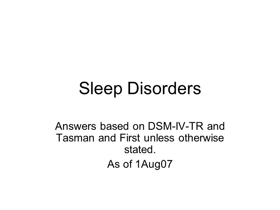Sleep Disorders Answers based on DSM-IV-TR and Tasman and First unless otherwise stated.