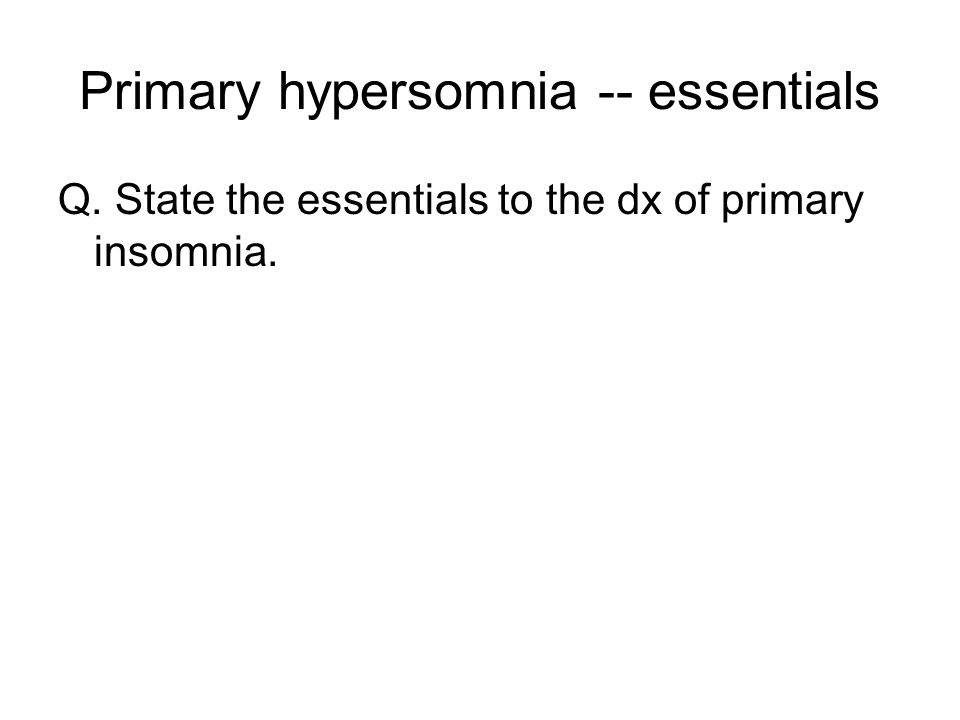 Primary hypersomnia -- essentials Q. State the essentials to the dx of primary insomnia.