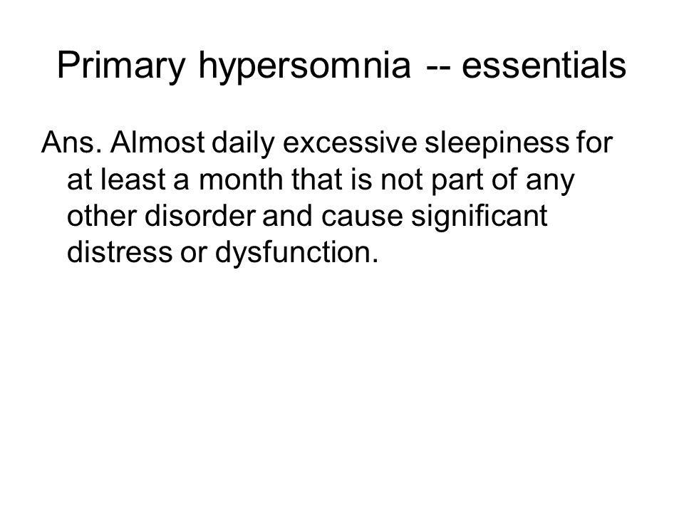 Primary hypersomnia -- essentials Ans.