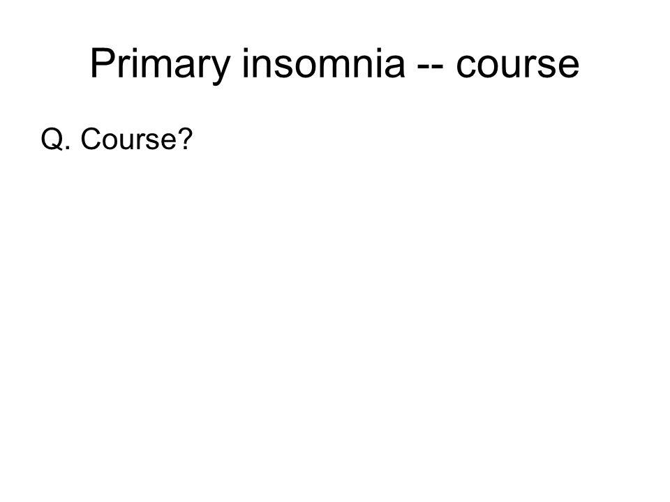 Primary insomnia -- course Q. Course?