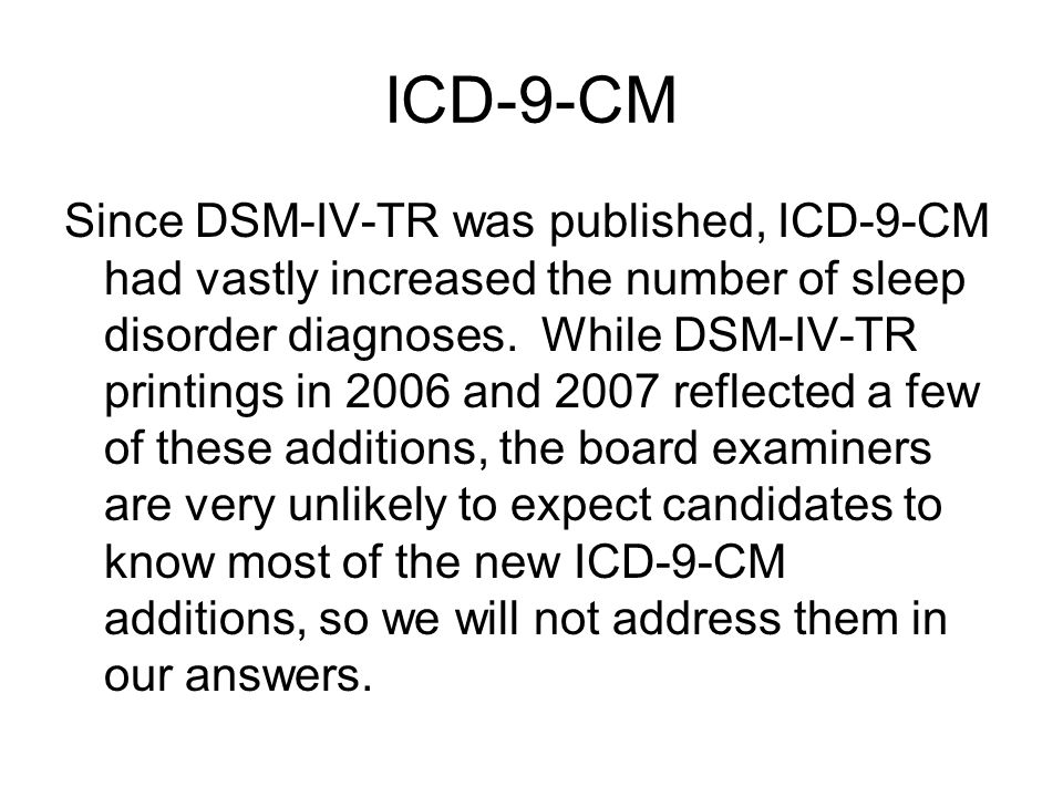 ICD-9-CM Since DSM-IV-TR was published, ICD-9-CM had vastly increased the number of sleep disorder diagnoses.