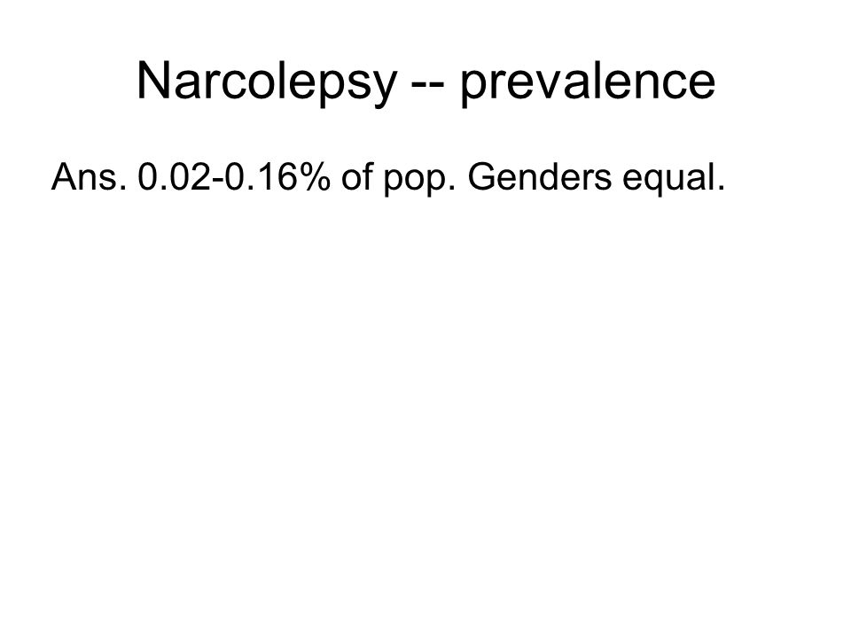 Narcolepsy -- prevalence Ans. 0.02-0.16% of pop. Genders equal.