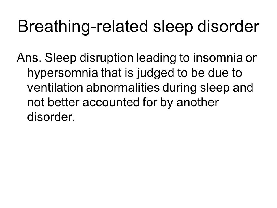 Breathing-related sleep disorder Ans.