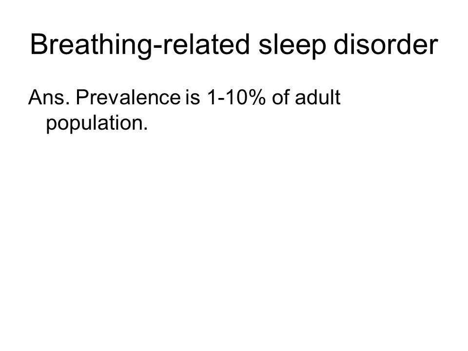 Breathing-related sleep disorder Ans. Prevalence is 1-10% of adult population.