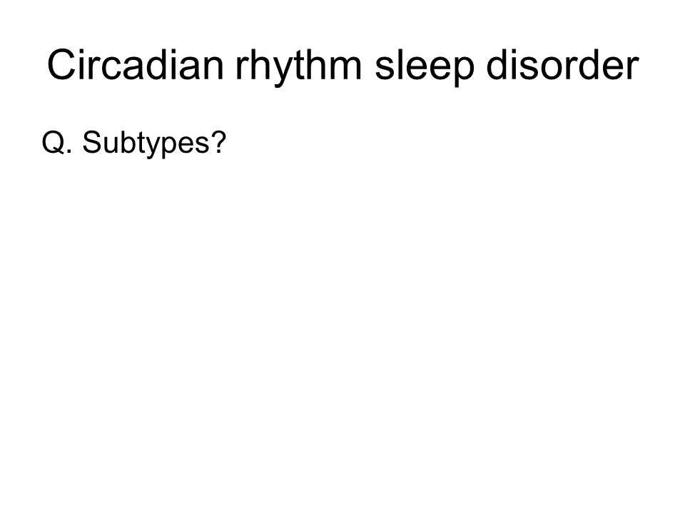 Circadian rhythm sleep disorder Q. Subtypes?