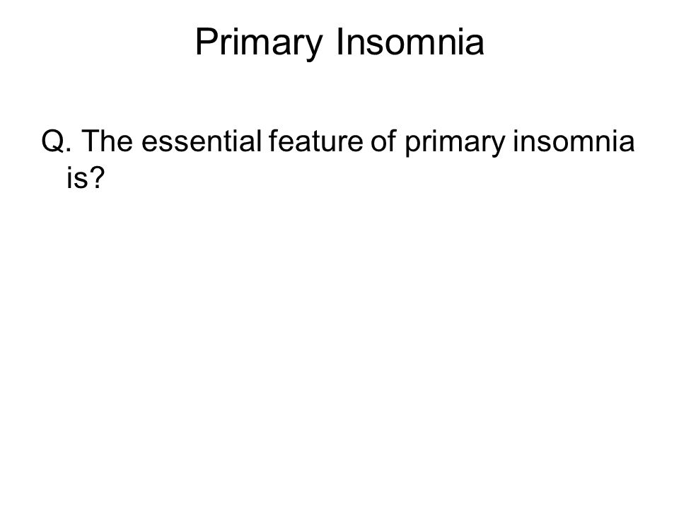 Primary Insomnia Q. The essential feature of primary insomnia is
