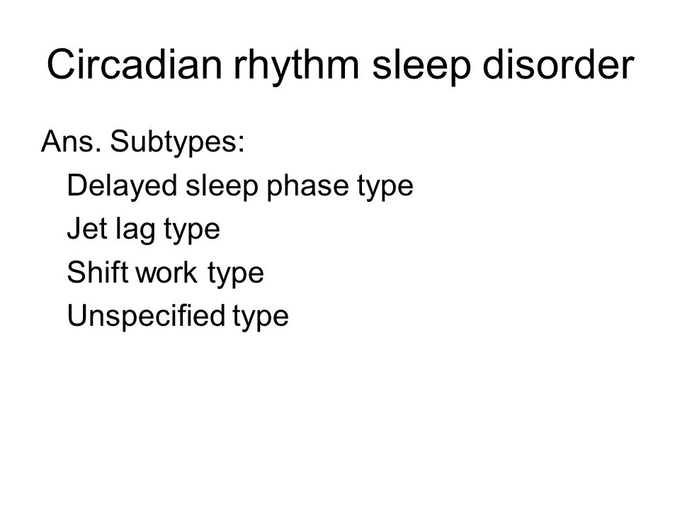 Circadian rhythm sleep disorder Ans.