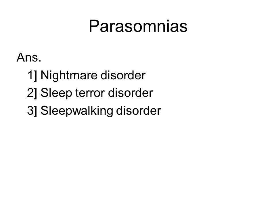 Parasomnias Ans. 1] Nightmare disorder 2] Sleep terror disorder 3] Sleepwalking disorder