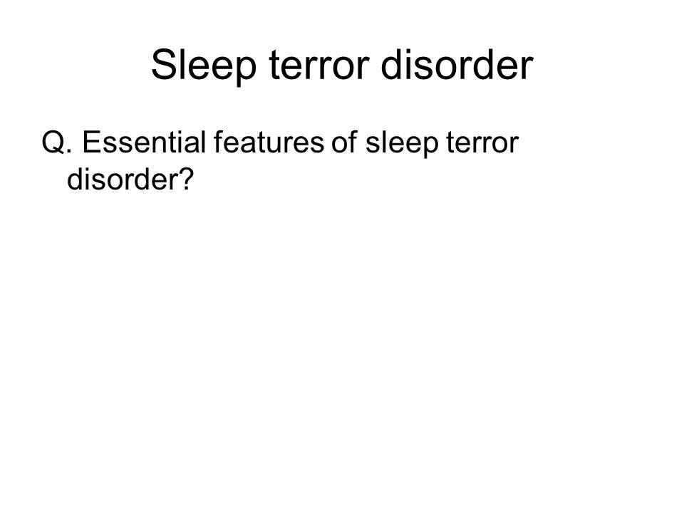 Sleep terror disorder Q. Essential features of sleep terror disorder
