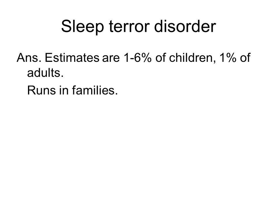 Sleep terror disorder Ans. Estimates are 1-6% of children, 1% of adults. Runs in families.