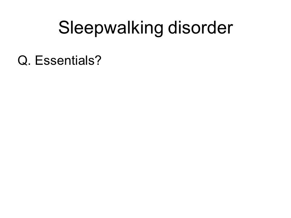 Sleepwalking disorder Q. Essentials?