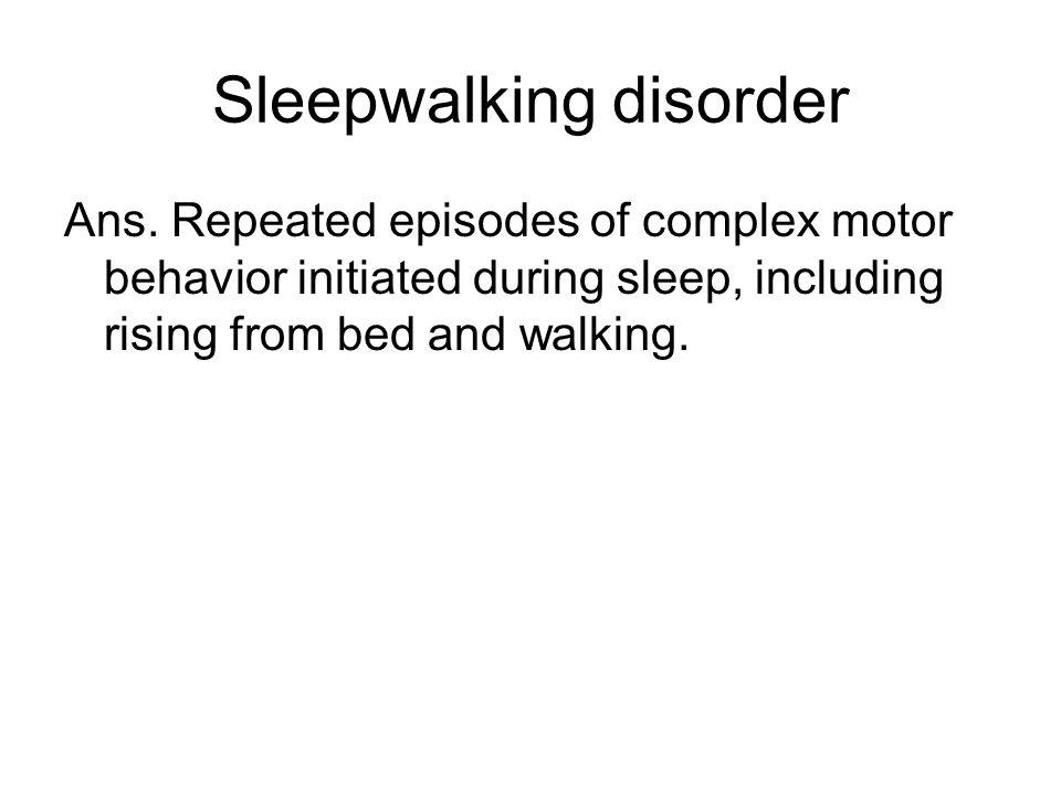 Sleepwalking disorder Ans.