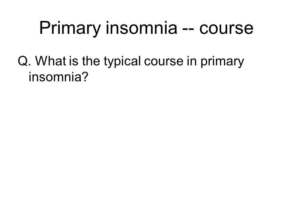Primary insomnia -- course Q. What is the typical course in primary insomnia