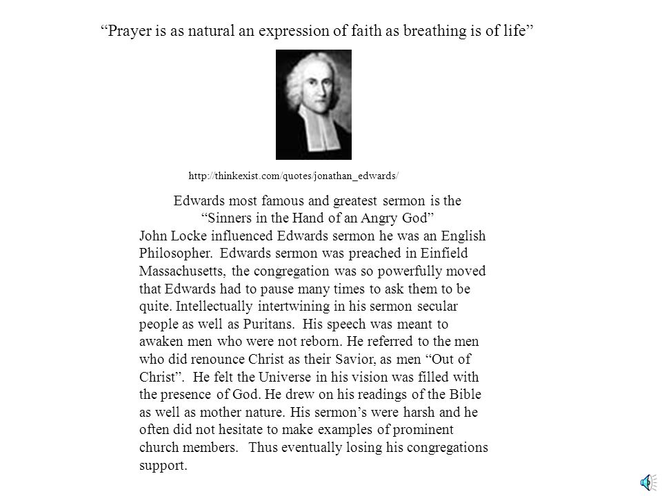 Prayer is as natural an expression of faith as breathing is of life http://thinkexist.com/quotes/jonathan_edwards/ Edwards most famous and greatest sermon is the Sinners in the Hand of an Angry God John Locke influenced Edwards sermon he was an English Philosopher.