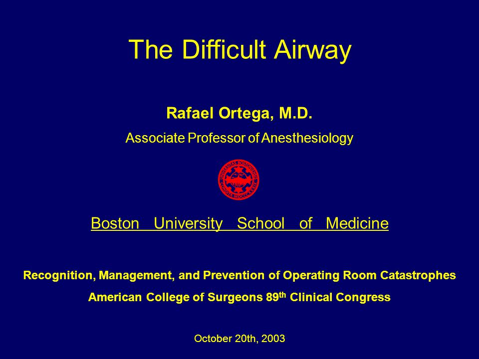The Difficult Airway Rafael Ortega, M.D. Associate Professor of Anesthesiology Boston University School of Medicine Recognition, Management, and Preve
