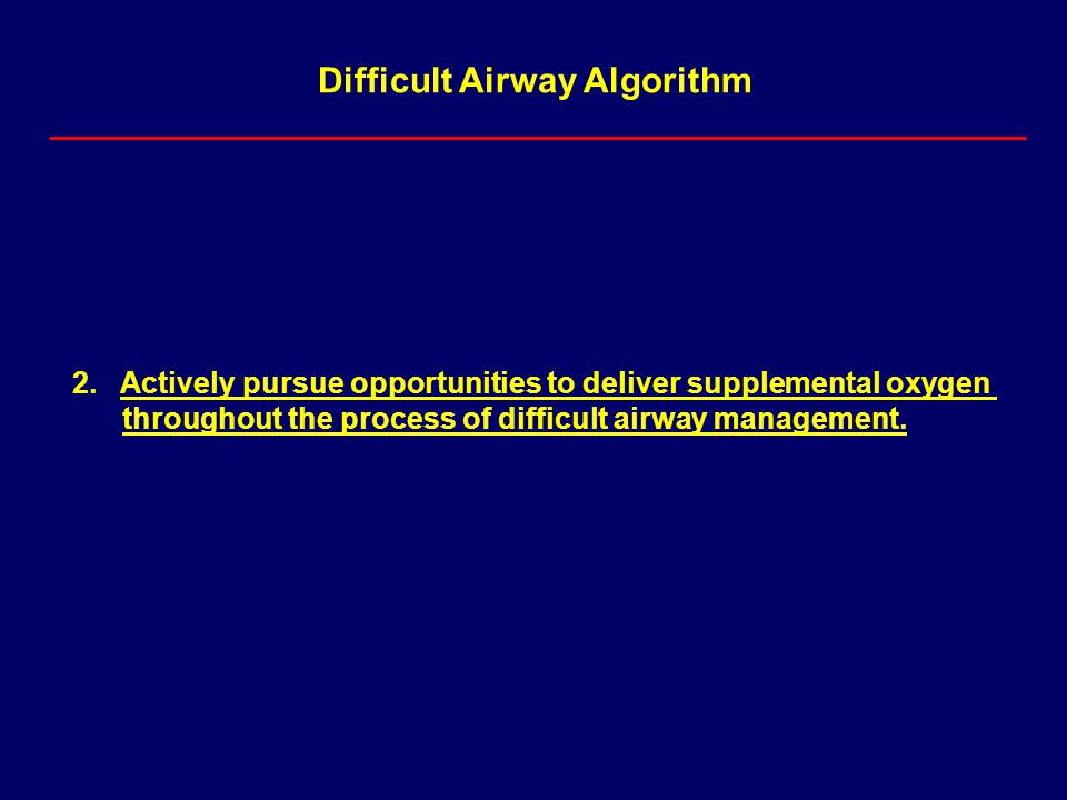 Difficult Airway Algorithm 2. Actively pursue opportunities to deliver supplemental oxygen throughout the process of difficult airway management.