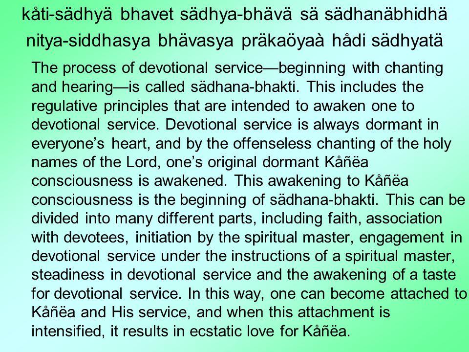 kåti-sädhyä bhavet sädhya-bhävä sä sädhanäbhidhä nitya-siddhasya bhävasya präkaöyaà hådi sädhyatä The process of devotional service—beginning with chanting and hearing—is called sädhana-bhakti.