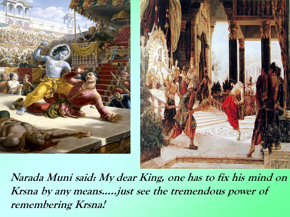 Narada Muni said: My dear King, one has to fix his mind on Krsna by any means…..just see the tremendous power of remembering Krsna!