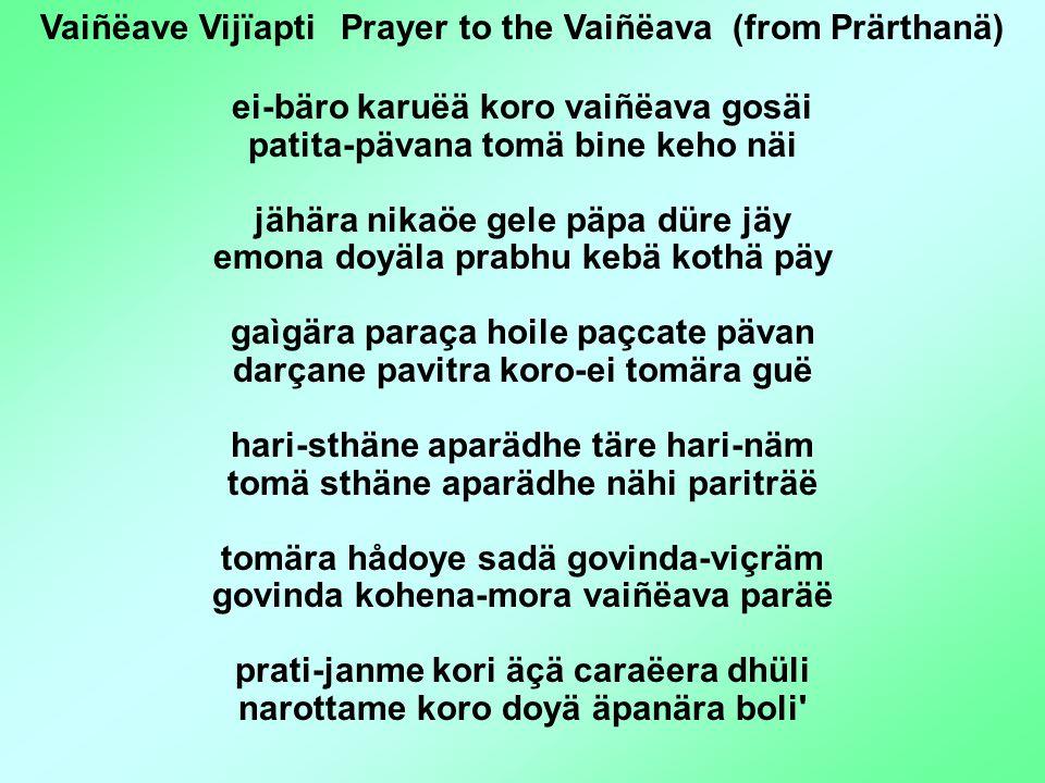 Vaiñëave Vijïapti Prayer to the Vaiñëava (from Prärthanä) ei-bäro karuëä koro vaiñëava gosäi patita-pävana tomä bine keho näi jähära nikaöe gele päpa düre jäy emona doyäla prabhu kebä kothä päy gaìgära paraça hoile paçcate pävan darçane pavitra koro-ei tomära guë hari-sthäne aparädhe täre hari-näm tomä sthäne aparädhe nähi pariträë tomära hådoye sadä govinda-viçräm govinda kohena-mora vaiñëava paräë prati-janme kori äçä caraëera dhüli narottame koro doyä äpanära boli