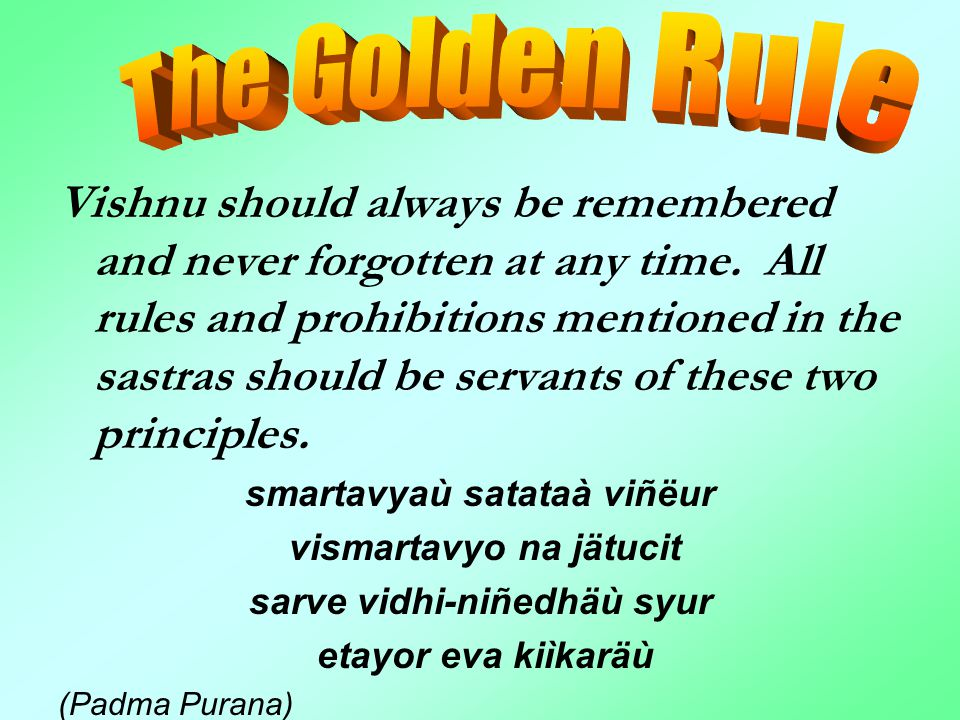 Vishnu should always be remembered and never forgotten at any time. All rules and prohibitions mentioned in the sastras should be servants of these tw