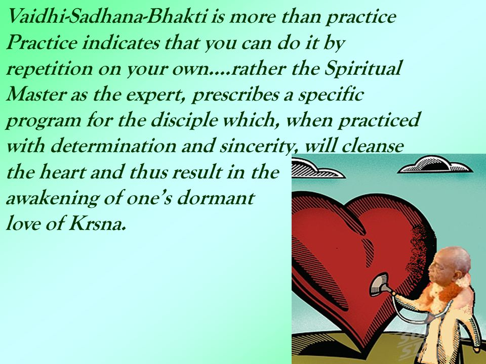 Vaidhi-Sadhana-Bhakti is more than practice Practice indicates that you can do it by repetition on your own....rather the Spiritual Master as the expe