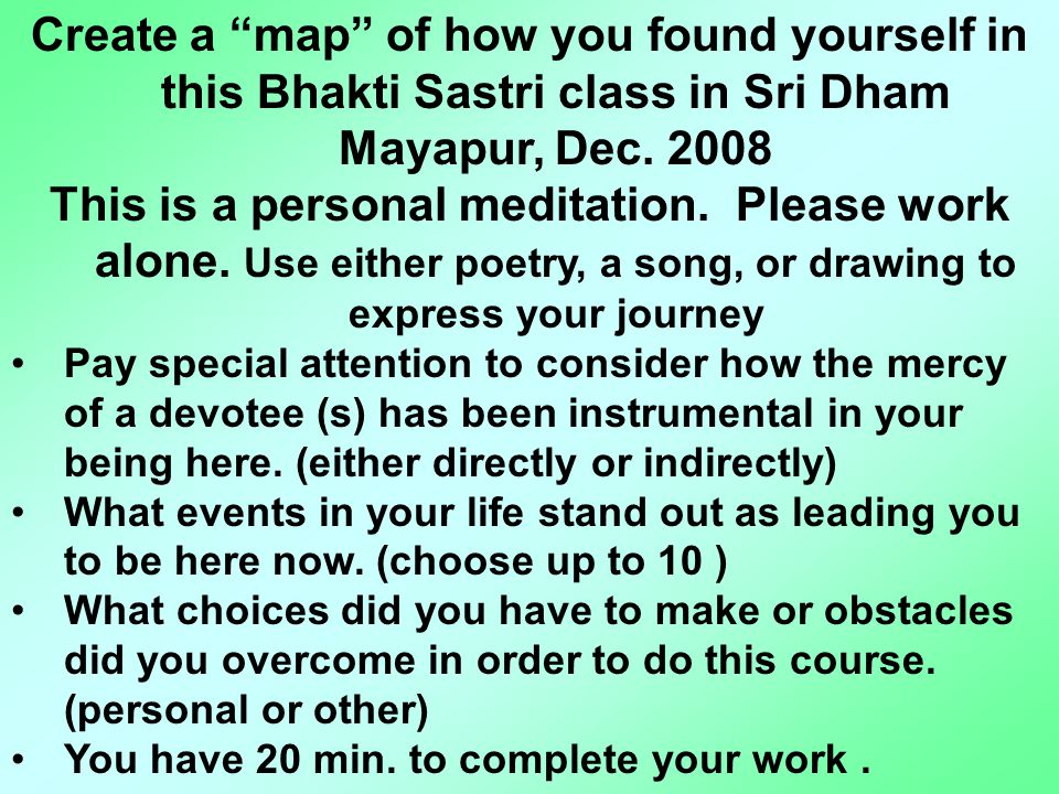 "Create a ""map"" of how you found yourself in this Bhakti Sastri class in Sri Dham Mayapur, Dec. 2008 This is a personal meditation. Please work alone."