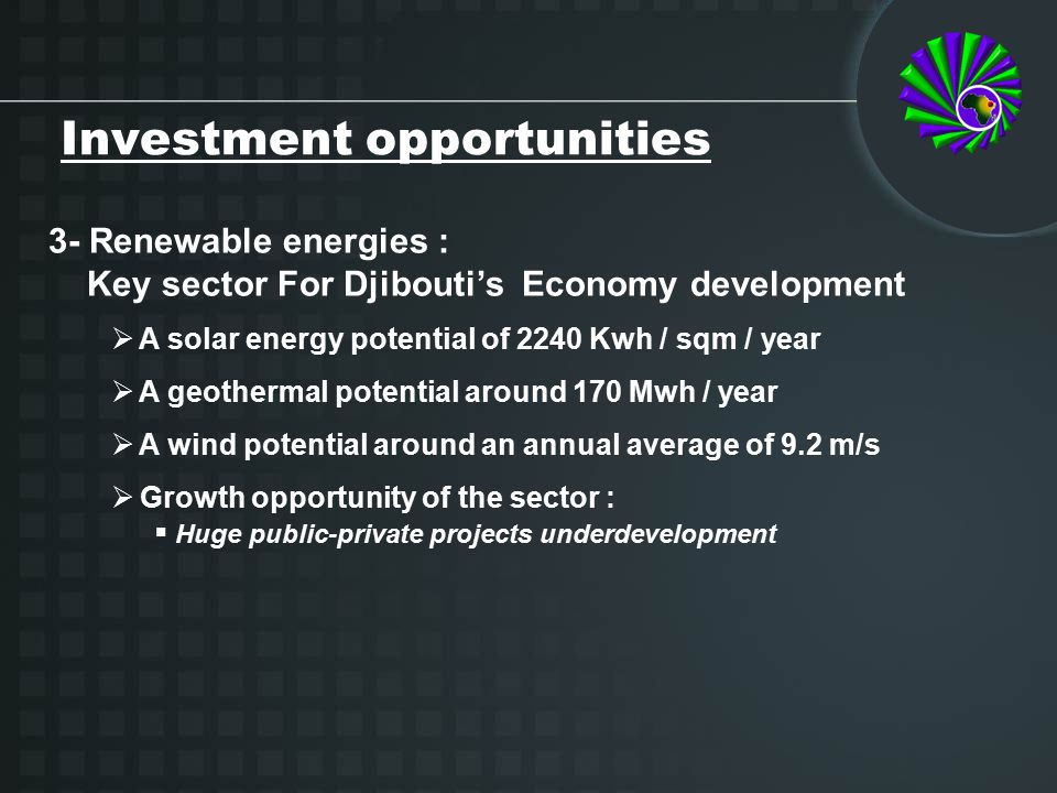 3- Renewable energies : Key sector For Djibouti's Economy development  A solar energy potential of 2240 Kwh / sqm / year  A geothermal potential around 170 Mwh / year  A wind potential around an annual average of 9.2 m/s  Growth opportunity of the sector :  Huge public-private projects underdevelopment Investment opportunities